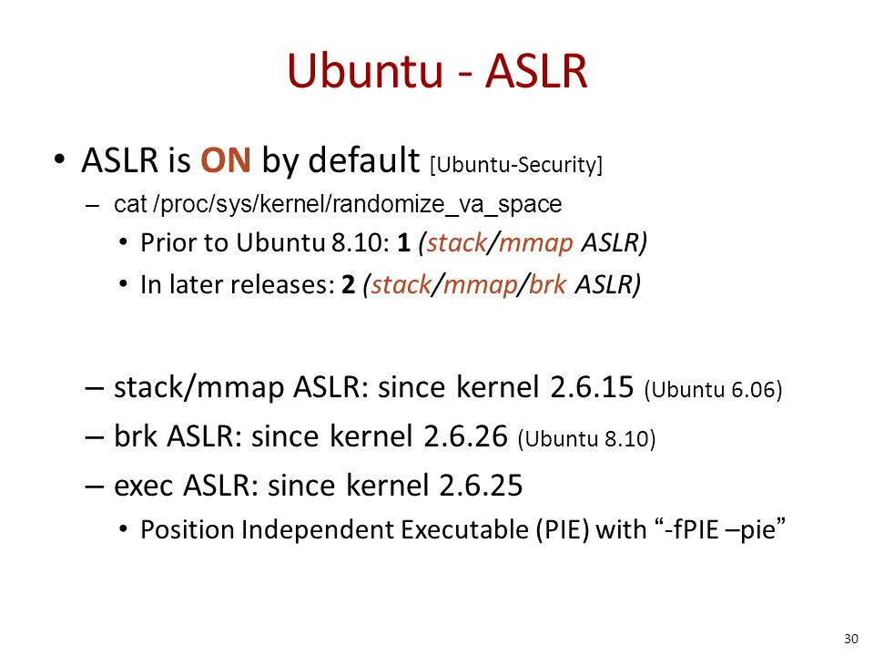 Ubuntu - ASLR ASLR is ON by default [Ubuntu-Security] –cat /proc/sys/kernel/randomize_va_space Prior to Ubuntu 8.10: 1 (stack/mmap ASLR) In later rele