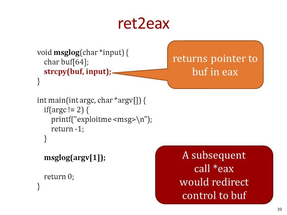 ret2eax void msglog(char *input) { char buf[64]; strcpy(buf, input); } int main(int argc, char *argv[]) { if(argc != 2) { printf(