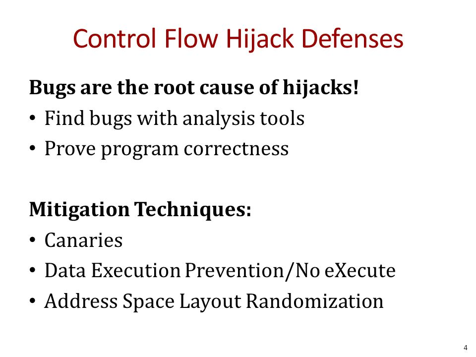 Control Flow Hijack Defenses Bugs are the root cause of hijacks! Find bugs with analysis tools Prove program correctness Mitigation Techniques: Canari