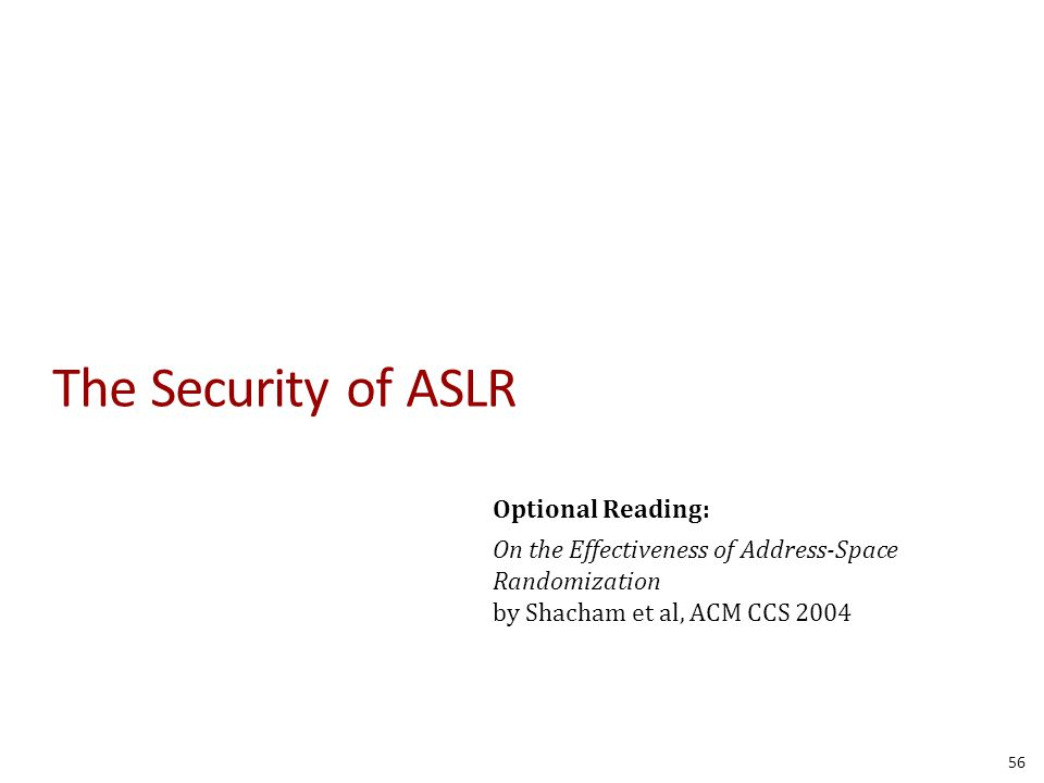The Security of ASLR Optional Reading: On the Effectiveness of Address-Space Randomization by Shacham et al, ACM CCS 2004 56