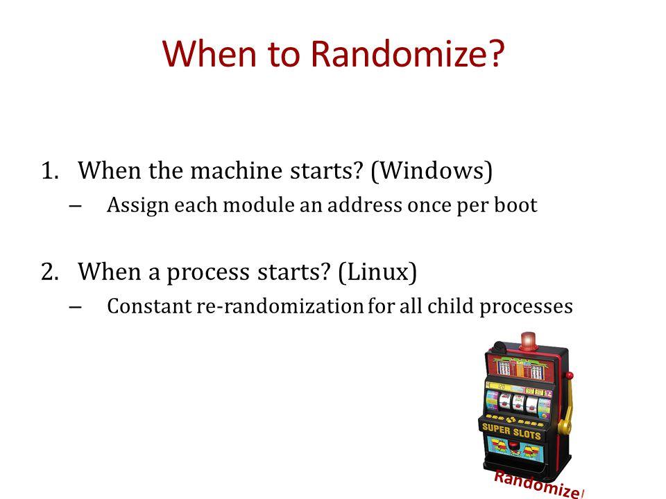 Randomize ! When to Randomize? 1. When the machine starts? (Windows) – Assign each module an address once per boot 2. When a process starts? (Linux) –
