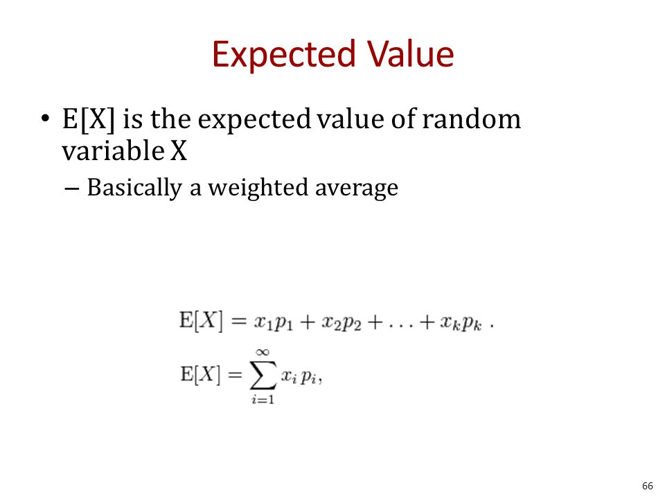 Expected Value E[X] is the expected value of random variable X – Basically a weighted average 66