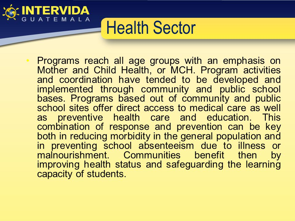 Programs reach all age groups with an emphasis on Mother and Child Health, or MCH.