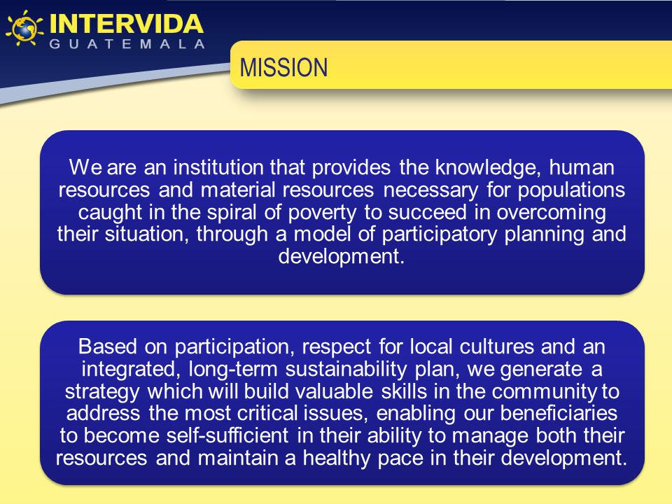 MISSION We are an institution that provides the knowledge, human resources and material resources necessary for populations caught in the spiral of poverty to succeed in overcoming their situation, through a model of participatory planning and development.