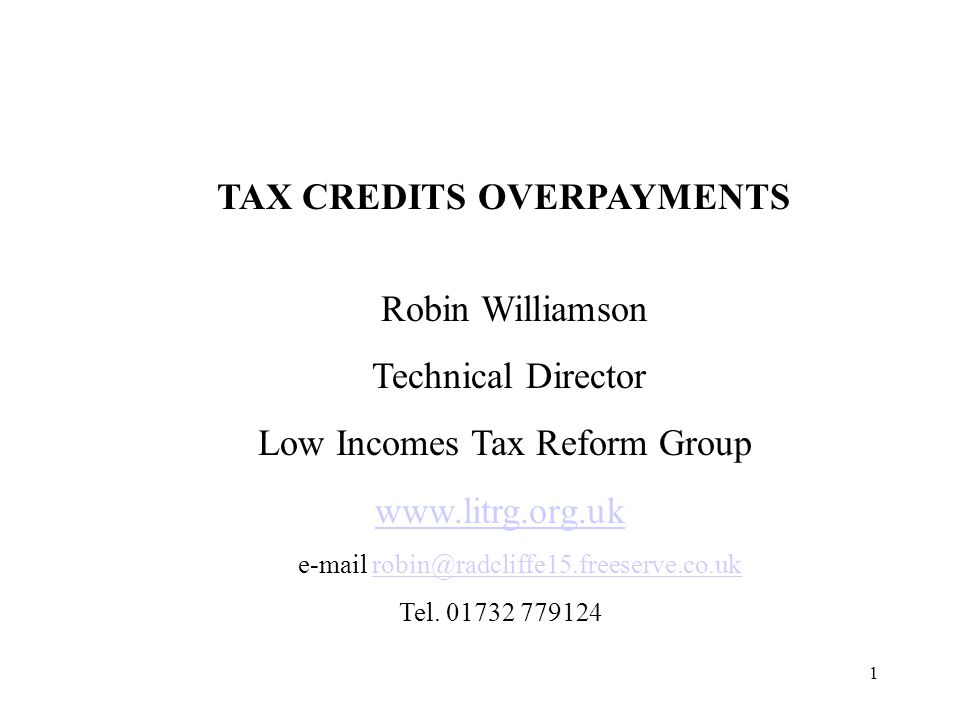 1 TAX CREDITS OVERPAYMENTS Robin Williamson Technical Director Low Incomes Tax Reform Group www.litrg.org.uk e-mail robin@radcliffe15.freeserve.co.ukrobin@radcliffe15.freeserve.co.uk Tel.