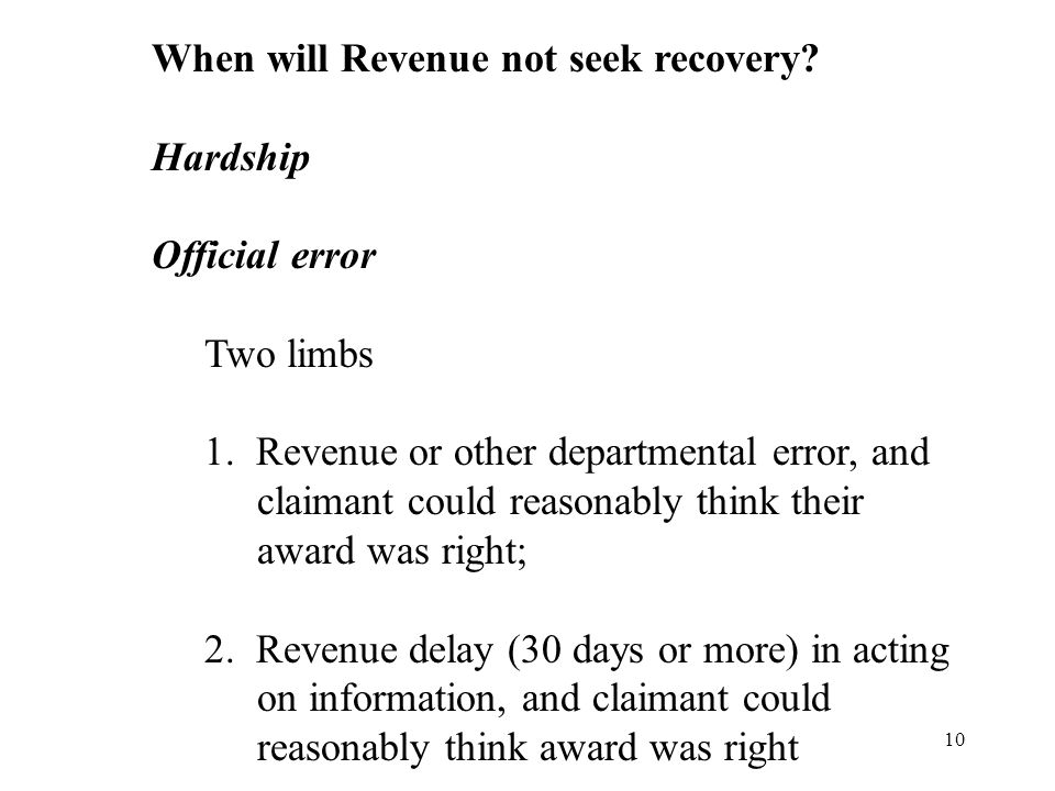 10 When will Revenue not seek recovery? Hardship Official error Two limbs 1. Revenue or other departmental error, and claimant could reasonably think