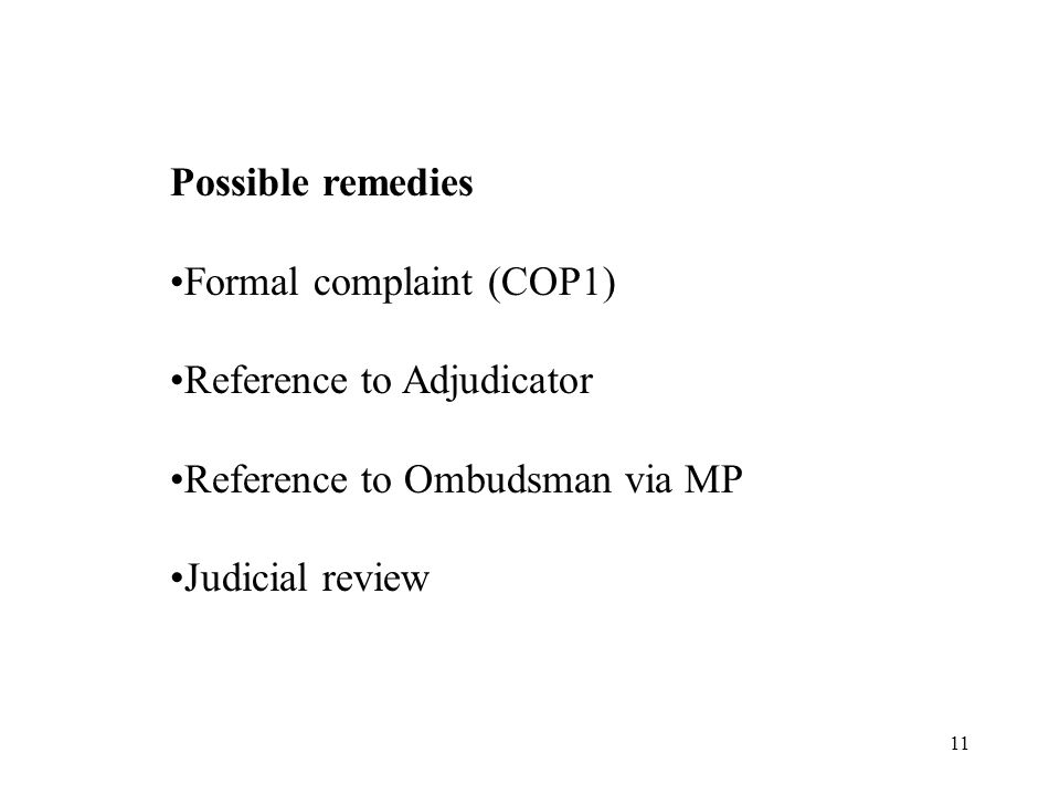 11 Possible remedies Formal complaint (COP1) Reference to Adjudicator Reference to Ombudsman via MP Judicial review