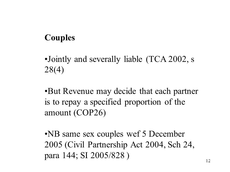 12 Couples Jointly and severally liable (TCA 2002, s 28(4) But Revenue may decide that each partner is to repay a specified proportion of the amount (COP26) NB same sex couples wef 5 December 2005 (Civil Partnership Act 2004, Sch 24, para 144; SI 2005/828 )