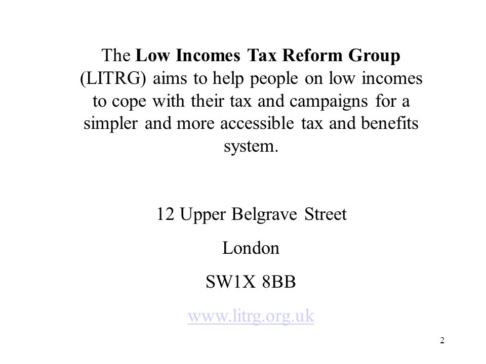 2 The Low Incomes Tax Reform Group (LITRG) aims to help people on low incomes to cope with their tax and campaigns for a simpler and more accessible tax and benefits system.