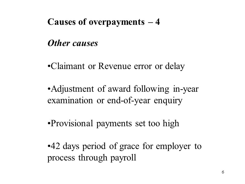 6 Causes of overpayments – 4 Other causes Claimant or Revenue error or delay Adjustment of award following in-year examination or end-of-year enquiry Provisional payments set too high 42 days period of grace for employer to process through payroll