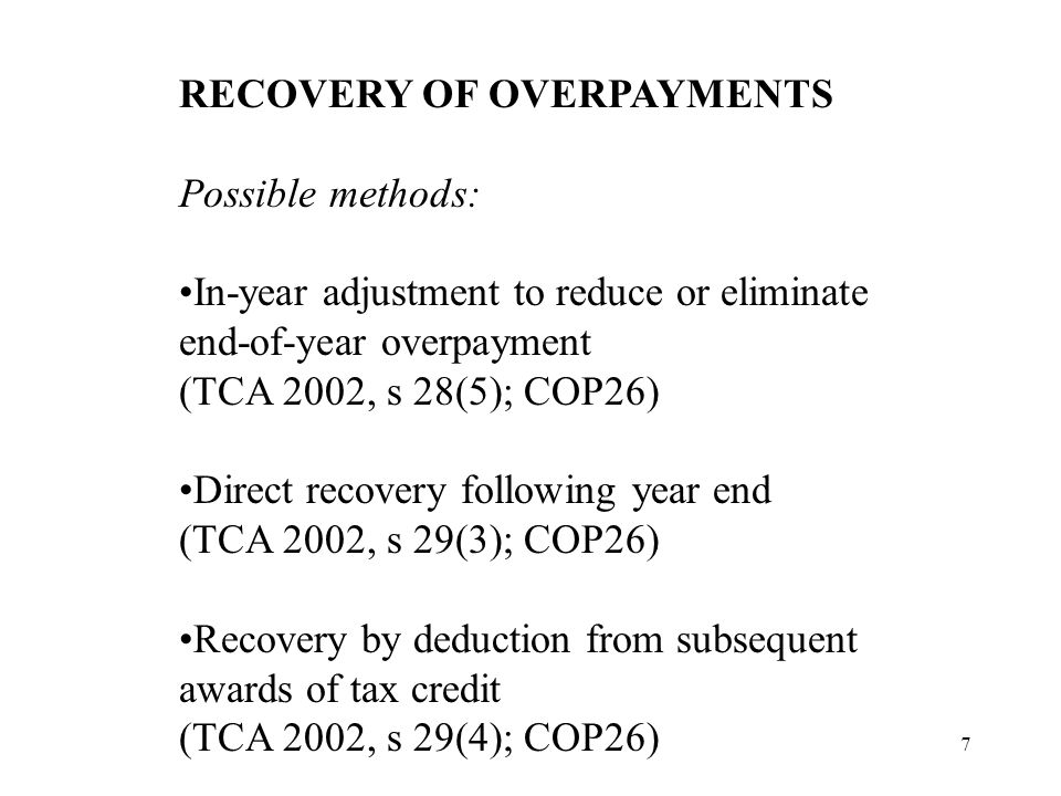 7 RECOVERY OF OVERPAYMENTS Possible methods: In-year adjustment to reduce or eliminate end-of-year overpayment (TCA 2002, s 28(5); COP26) Direct recovery following year end (TCA 2002, s 29(3); COP26) Recovery by deduction from subsequent awards of tax credit (TCA 2002, s 29(4); COP26)