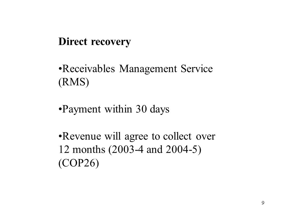 9 Direct recovery Receivables Management Service (RMS) Payment within 30 days Revenue will agree to collect over 12 months (2003-4 and 2004-5) (COP26)