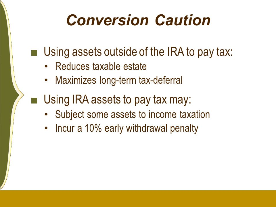 Conversion Caution ■ Using assets outside of the IRA to pay tax: Reduces taxable estate Maximizes long-term tax-deferral ■ Using IRA assets to pay tax