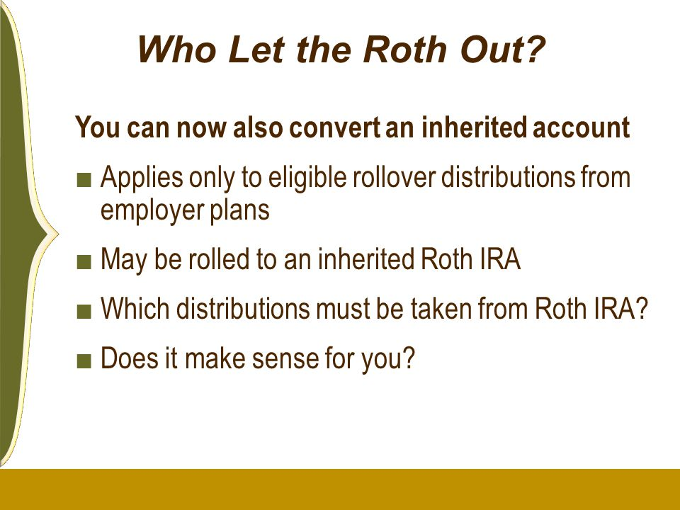Who Let the Roth Out? You can now also convert an inherited account ■ Applies only to eligible rollover distributions from employer plans ■ May be rol