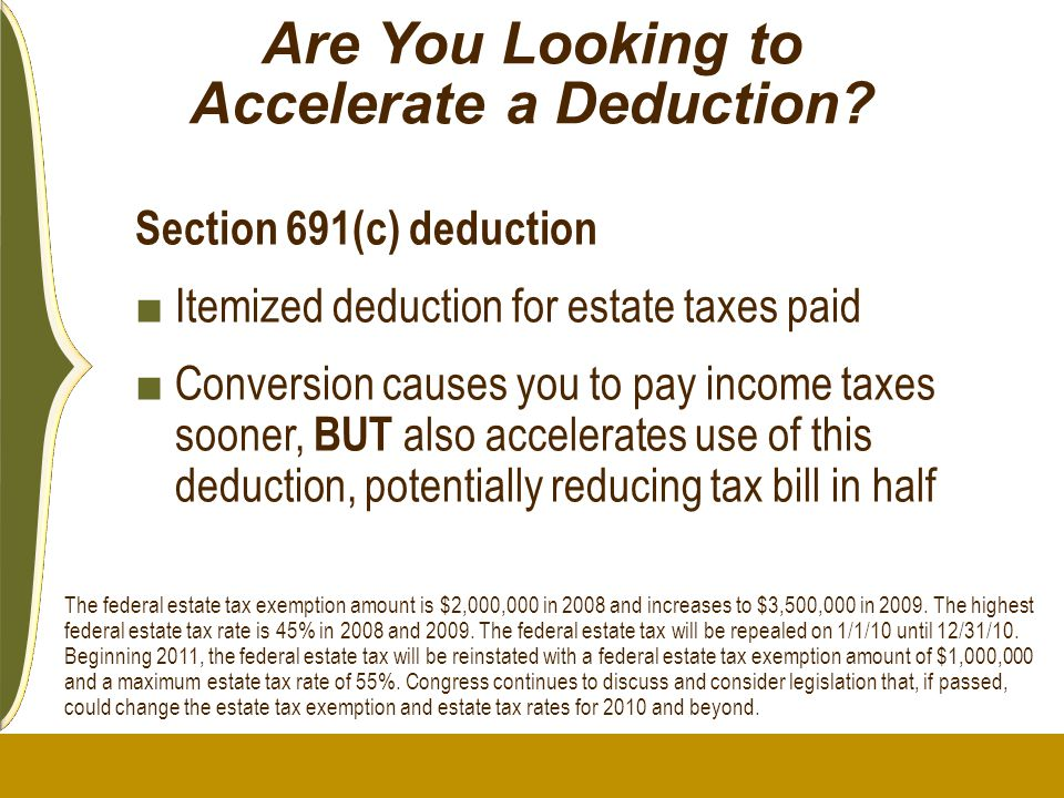 Are You Looking to Accelerate a Deduction? Section 691(c) deduction ■ Itemized deduction for estate taxes paid ■ Conversion causes you to pay income t