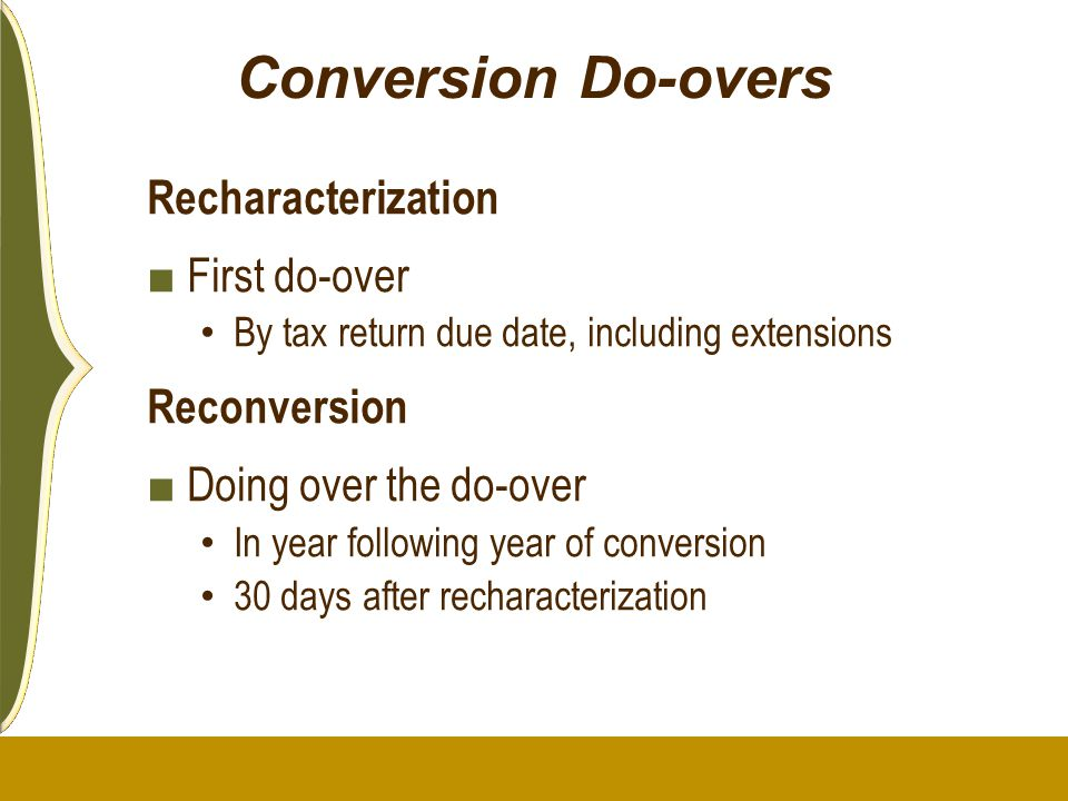 Conversion Do-overs Recharacterization ■ First do-over By tax return due date, including extensions Reconversion ■ Doing over the do-over In year foll