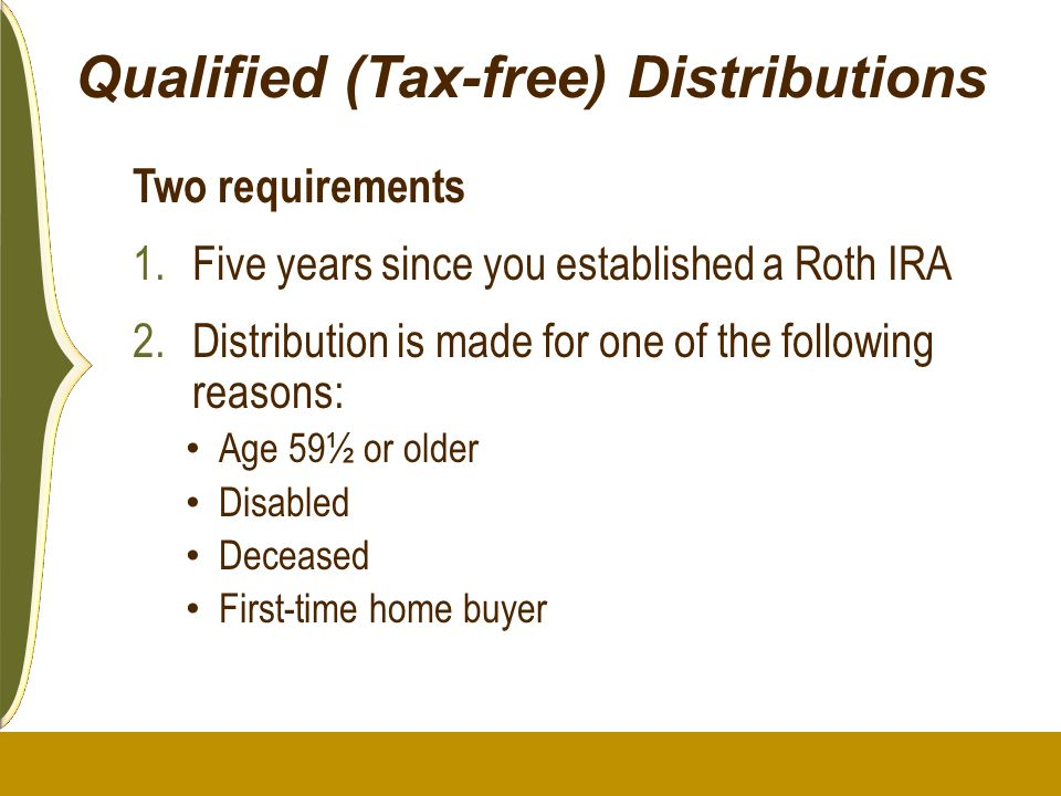 Qualified (Tax-free) Distributions Two requirements 1.Five years since you established a Roth IRA 2.Distribution is made for one of the following reas