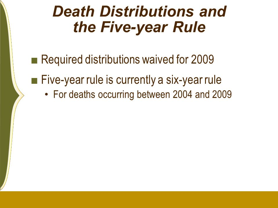 Death Distributions and the Five-year Rule ■ Required distributions waived for 2009 ■ Five-year rule is currently a six-year rule For deaths occurring