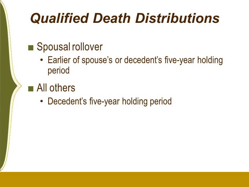 Qualified Death Distributions ■ Spousal rollover Earlier of spouse's or decedent's five-year holding period ■ All others Decedent's five-year holding
