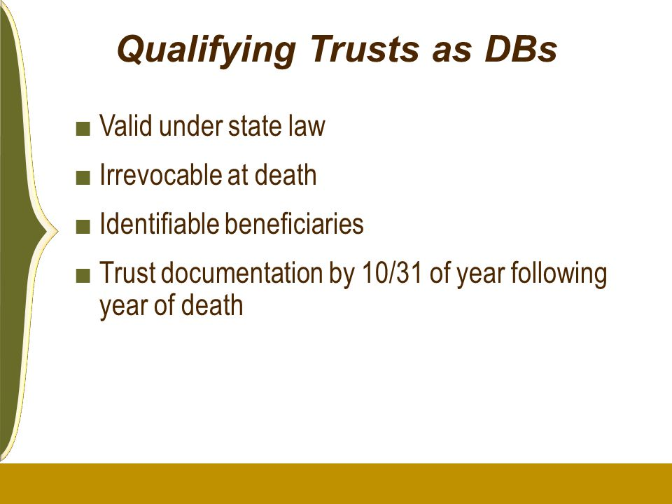 Qualifying Trusts as DBs ■ Valid under state law ■ Irrevocable at death ■ Identifiable beneficiaries ■ Trust documentation by 10/31 of year following