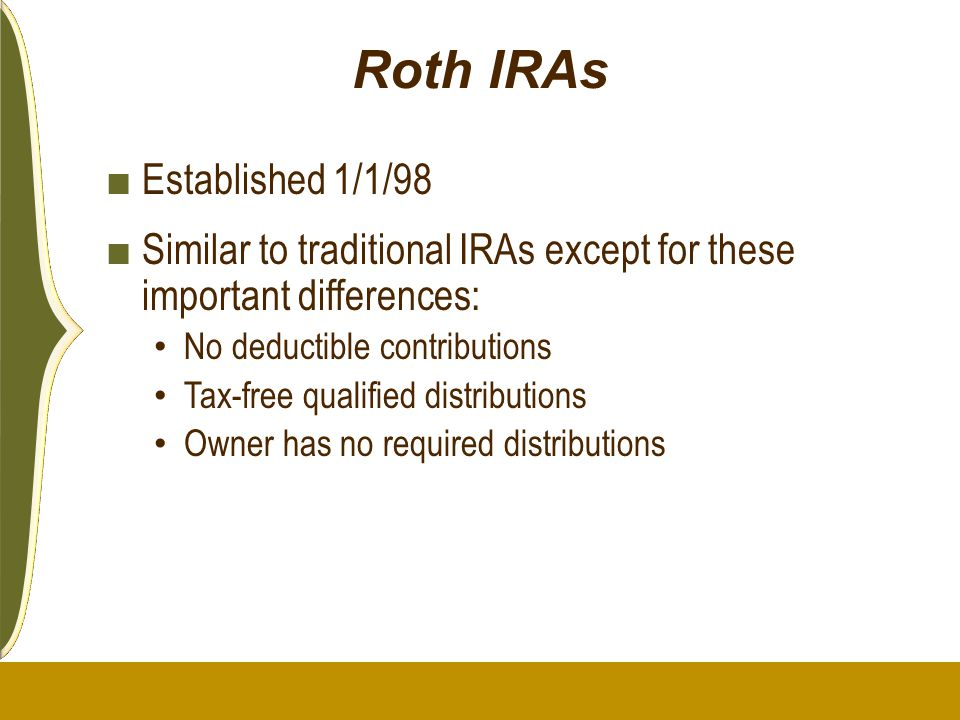Roth IRAs ■ Established 1/1/98 ■ Similar to traditional IRAs except for these important differences: No deductible contributions Tax-free qualified di