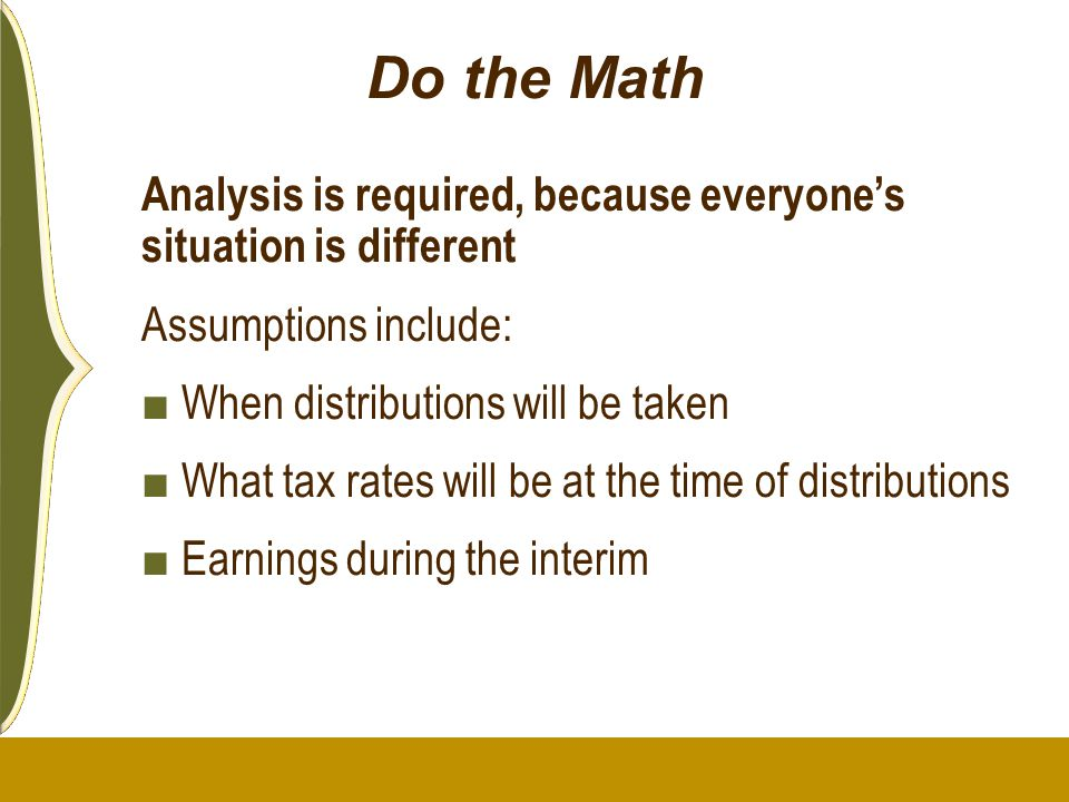Do the Math Analysis is required, because everyone's situation is different Assumptions include: ■ When distributions will be taken ■ What tax rates w