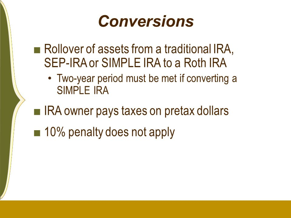 Conversions ■ Rollover of assets from a traditional IRA, SEP-IRA or SIMPLE IRA to a Roth IRA Two-year period must be met if converting a SIMPLE IRA ■