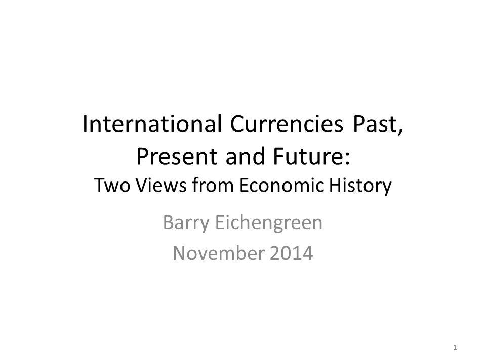 International Currencies Past, Present and Future: Two Views from Economic History Barry Eichengreen November 2014 1