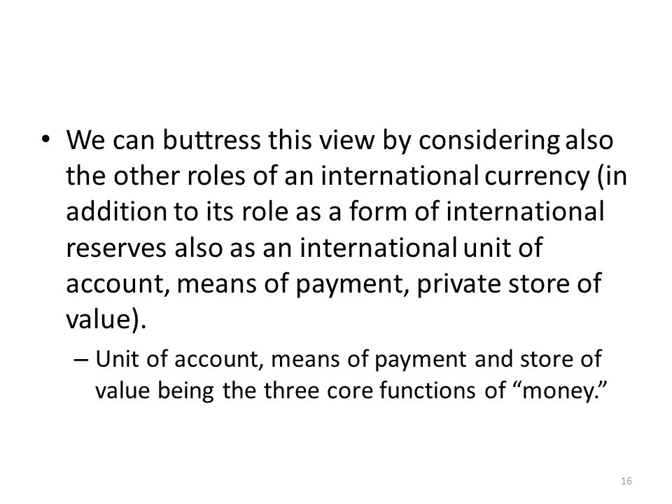 We can buttress this view by considering also the other roles of an international currency (in addition to its role as a form of international reserve
