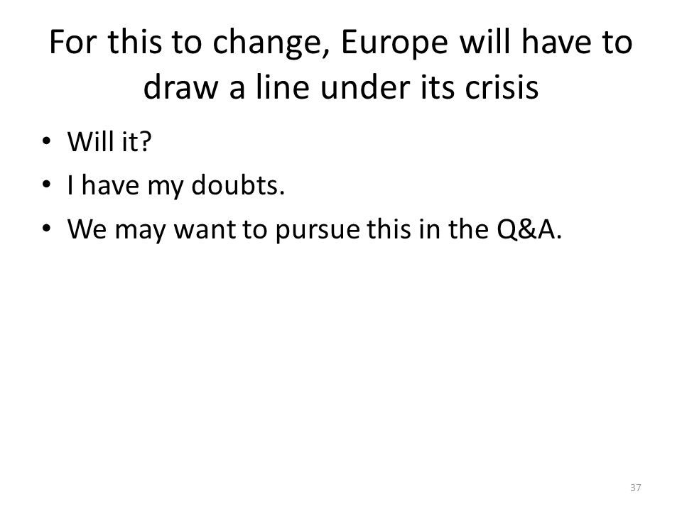 For this to change, Europe will have to draw a line under its crisis Will it? I have my doubts. We may want to pursue this in the Q&A. 37