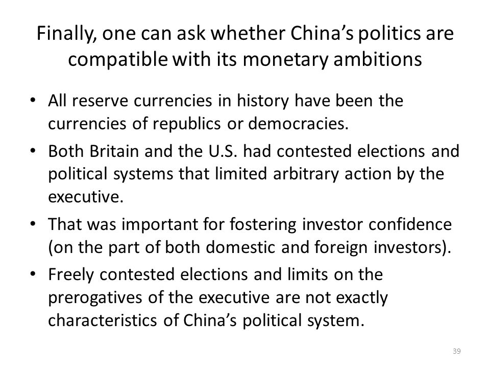 Finally, one can ask whether China's politics are compatible with its monetary ambitions All reserve currencies in history have been the currencies of republics or democracies.