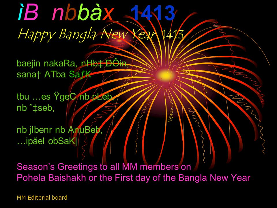 ìB nbbàx 1413 Happy Bangla New Year 1413 baejin nakaRa, nHb‡ DÔin, sana† ATba SaƒK tbu …es ŸgeC nb pLeb, nb ˆ‡seb, nb jIbenr nb AnuBeb, …ipãel obSaK| Season's Greetings to all MM members on Pohela Baishakh or the First day of the Bangla New Year MM Editorial board