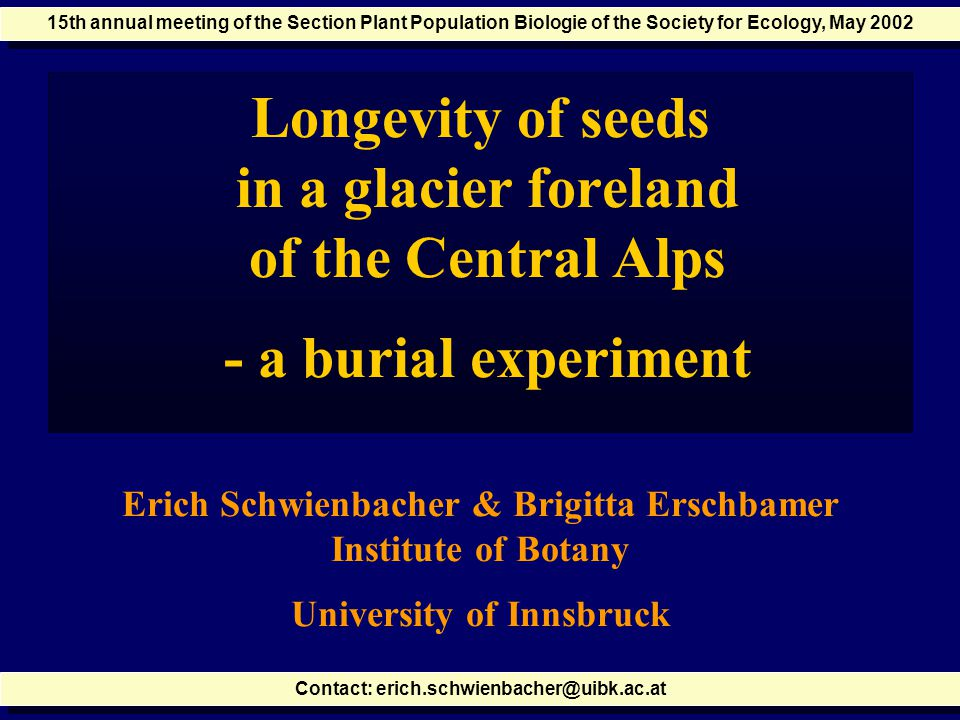 Longevity of seeds in a glacier foreland of the Central Alps - a burial experiment Erich Schwienbacher & Brigitta Erschbamer Institute of Botany University of Innsbruck Contact: erich.schwienbacher@uibk.ac.at 15th annual meeting of the Section Plant Population Biologie of the Society for Ecology, May 2002
