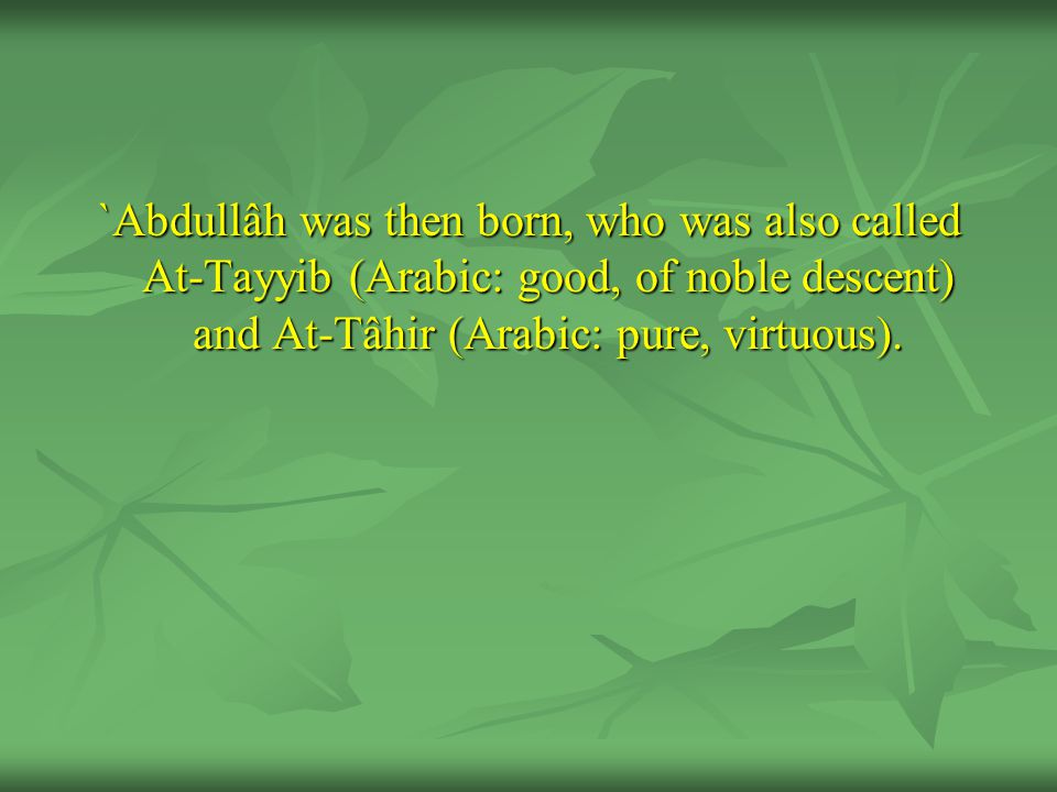 `Abdullâh was then born, who was also called At-Tayyib (Arabic: good, of noble descent) and At-Tâhir (Arabic: pure, virtuous).