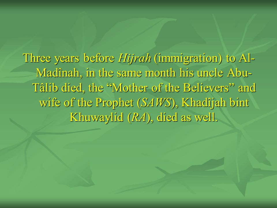 Three years before Hijrah (immigration) to Al- Madînah, in the same month his uncle Abu- Tâlib died, the Mother of the Believers and wife of the Prophet (SAWS), Khadîjah bint Khuwaylid (RA), died as well.