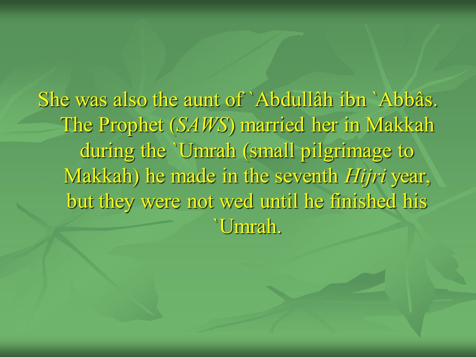 She was also the aunt of `Abdullâh ibn `Abbâs.