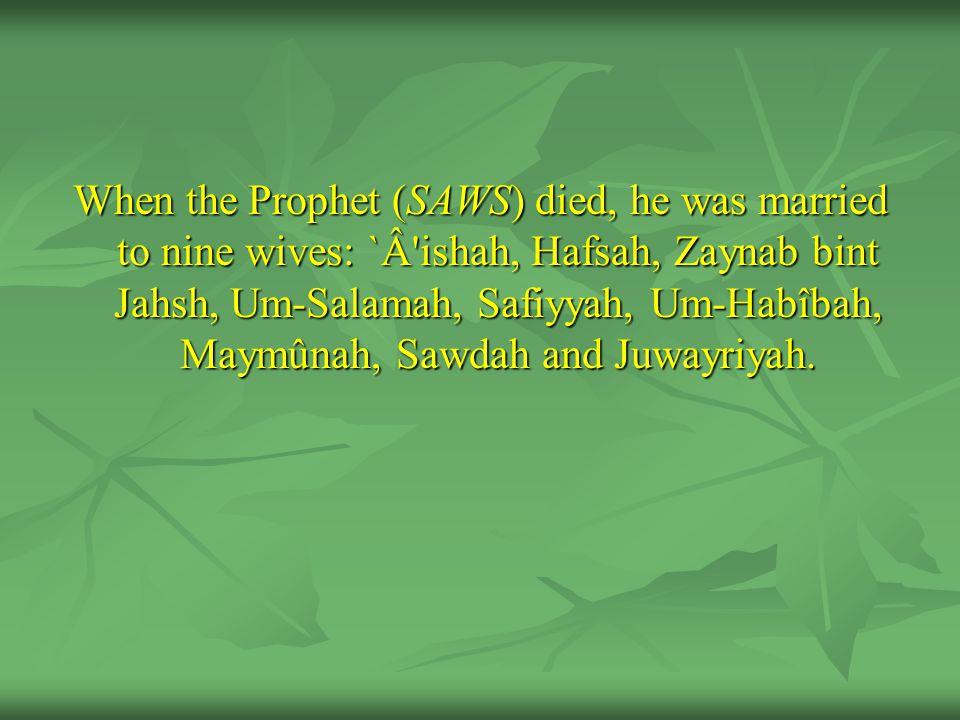 When the Prophet (SAWS) died, he was married to nine wives: `Â ishah, Hafsah, Zaynab bint Jahsh, Um-Salamah, Safiyyah, Um-Habîbah, Maymûnah, Sawdah and Juwayriyah.