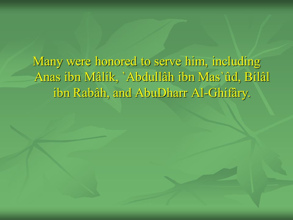 Many were honored to serve him, including Anas ibn Mâlik, `Abdullâh ibn Mas`ûd, Bilâl ibn Rabâh, and AbuDharr Al-Ghifâry.