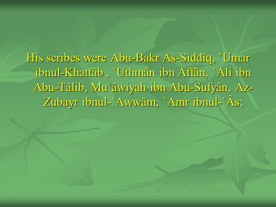 His scribes were Abu-Bakr As-Siddîq, `Umar ibnul-Khattâb, `Uthmân ibn Affân, `Ali ibn Abu-Tâlib, Mu`âwiyah ibn Abu-Sufyân, Az- Zubayr ibnul-`Awwâm, `Amr ibnul-`Âs;