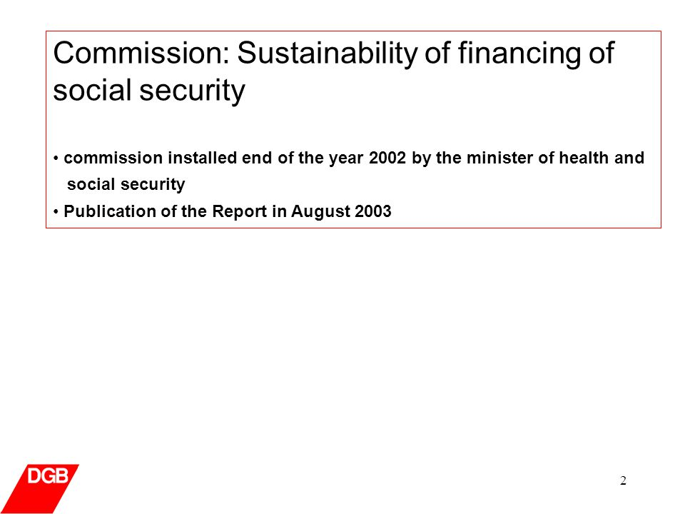 2 Commission: Sustainability of financing of social security commission installed end of the year 2002 by the minister of health and social security Publication of the Report in August 2003