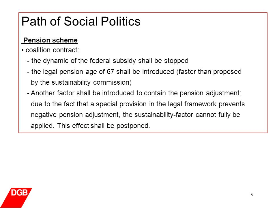 9 Path of Social Politics Pension scheme coalition contract: - the dynamic of the federal subsidy shall be stopped - the legal pension age of 67 shall be introduced (faster than proposed by the sustainability commission) - Another factor shall be introduced to contain the pension adjustment: due to the fact that a special provision in the legal framework prevents negative pension adjustment, the sustainability-factor cannot fully be applied.