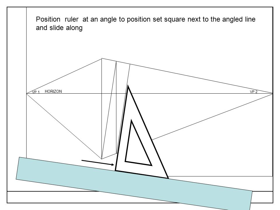 VP 1 VP 2 RULER Position ruler at an angle to position set square next to the angled line and slide along HORIZON