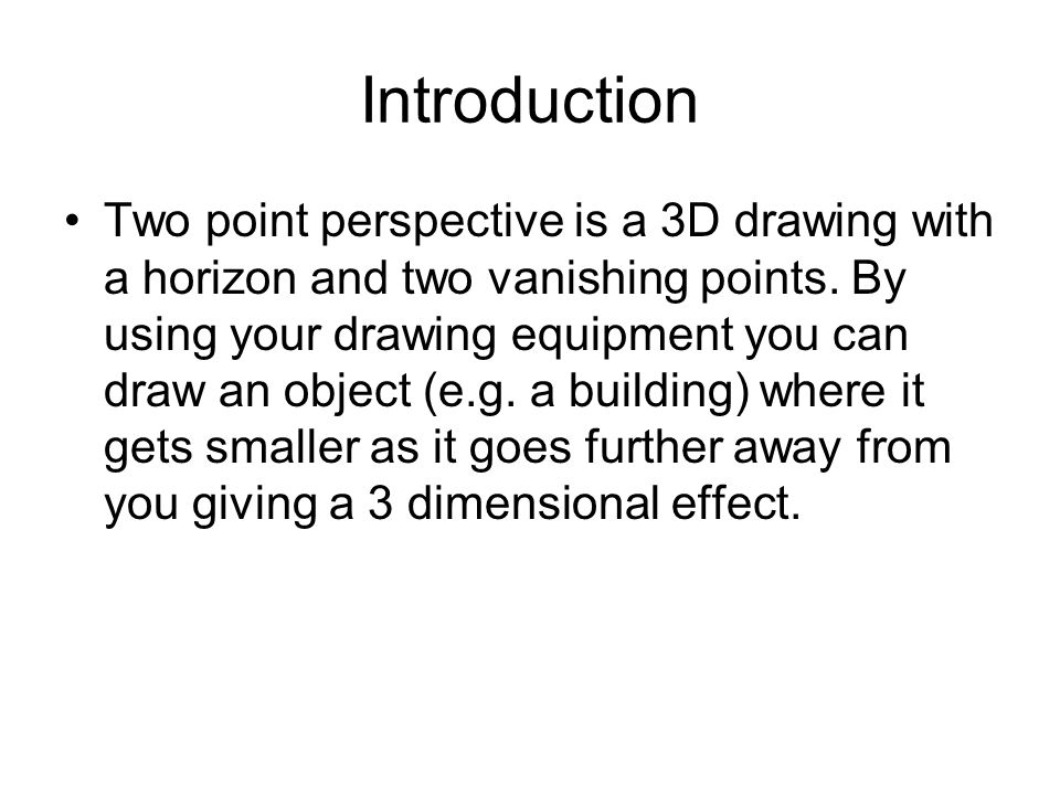 Introduction Two point perspective is a 3D drawing with a horizon and two vanishing points. By using your drawing equipment you can draw an object (e.