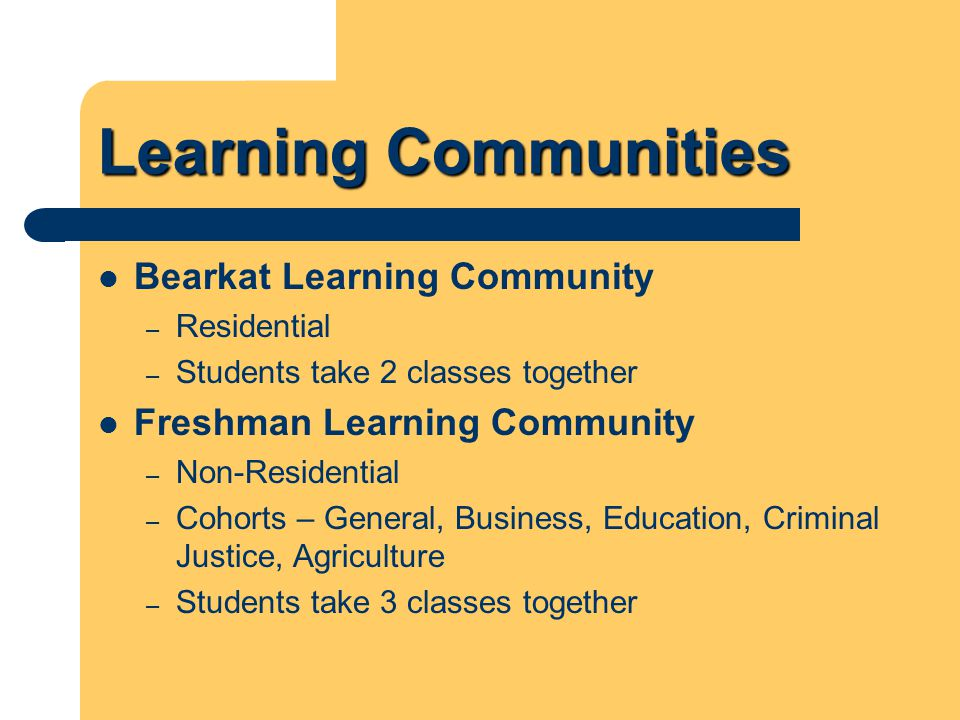 Learning Communities Bearkat Learning Community – Residential – Students take 2 classes together Freshman Learning Community – Non-Residential – Cohor