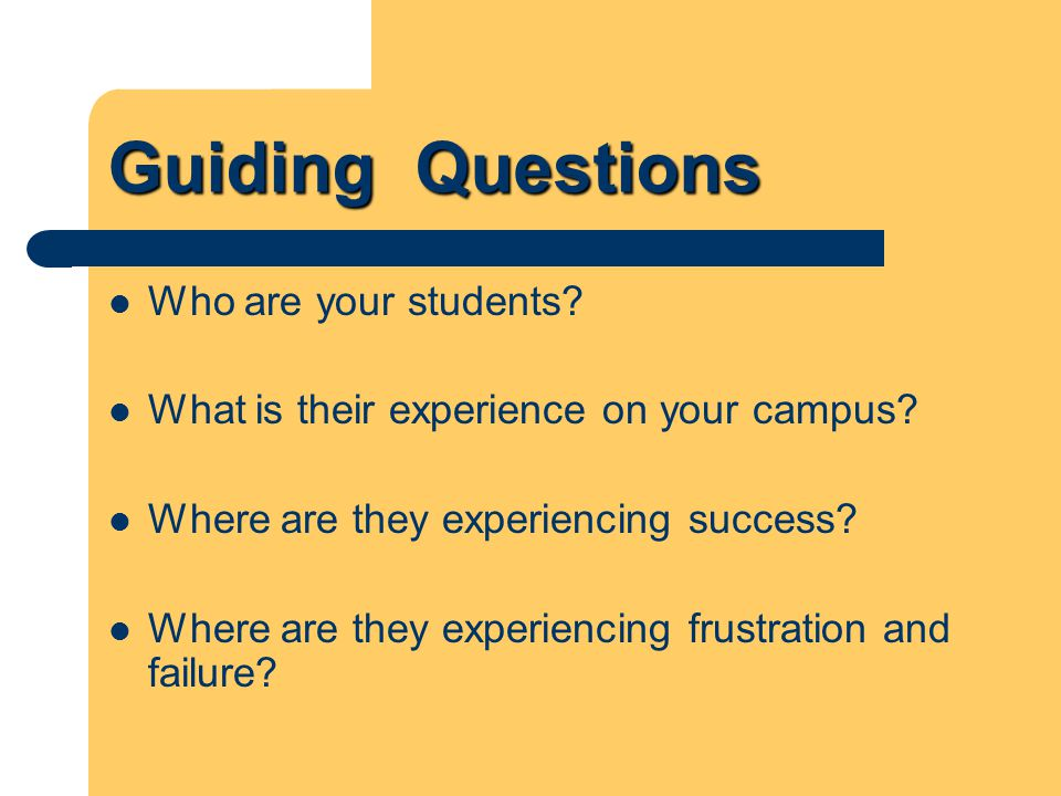 Guiding Questions Who are your students? What is their experience on your campus? Where are they experiencing success? Where are they experiencing fru