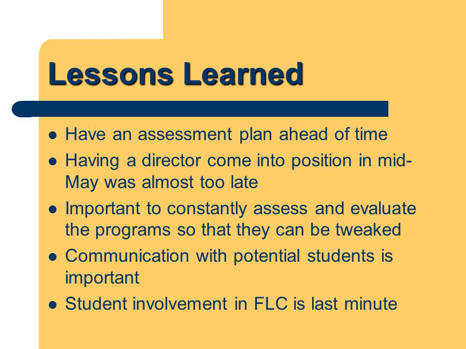 Lessons Learned Have an assessment plan ahead of time Having a director come into position in mid- May was almost too late Important to constantly assess and evaluate the programs so that they can be tweaked Communication with potential students is important Student involvement in FLC is last minute