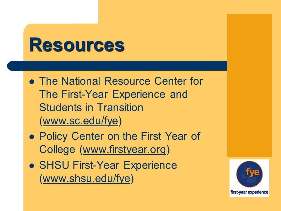 Resources The National Resource Center for The First-Year Experience and Students in Transition (www.sc.edu/fye) Policy Center on the First Year of College (www.firstyear.org)www.firstyear.org SHSU First-Year Experience (www.shsu.edu/fye)