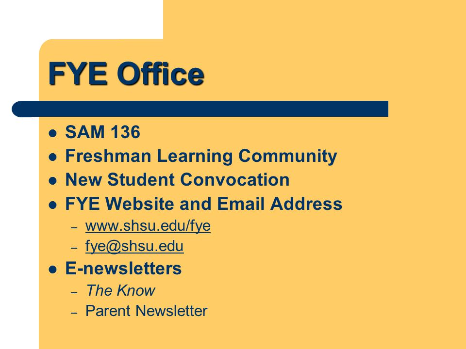 FYE Office SAM 136 Freshman Learning Community New Student Convocation FYE Website and Email Address – www.shsu.edu/fye www.shsu.edu/fye – fye@shsu.edu fye@shsu.edu E-newsletters – The Know – Parent Newsletter