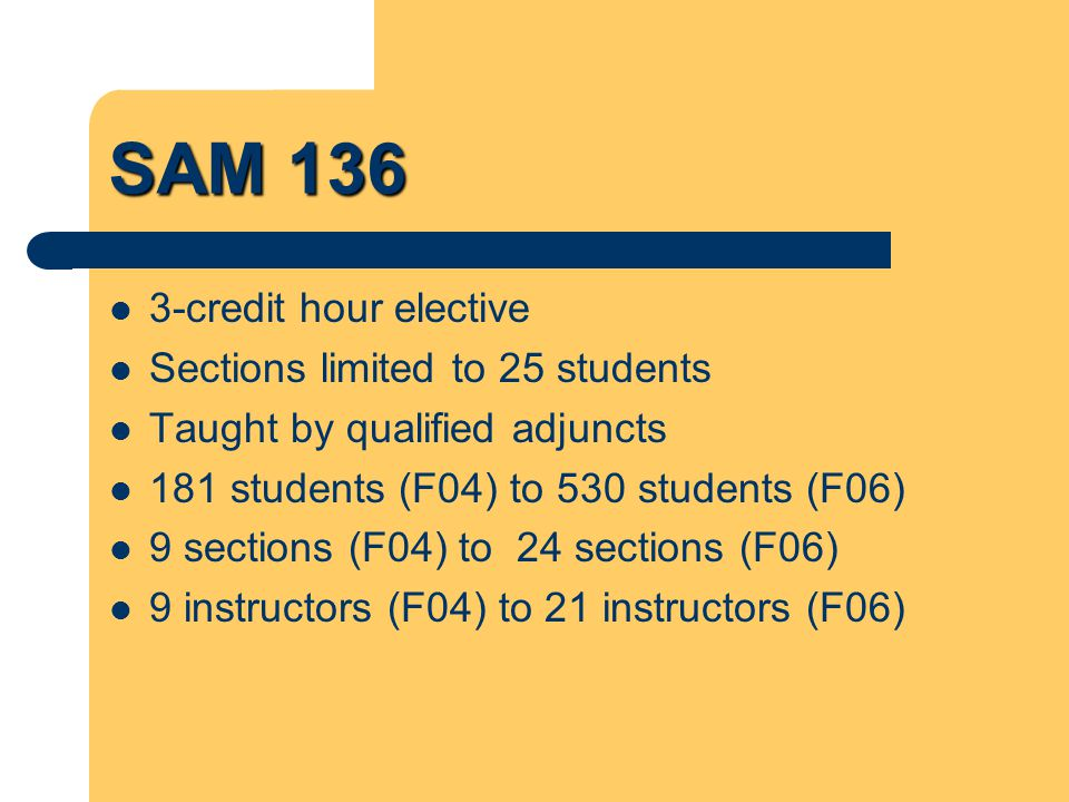 SAM 136 Topics – Time, stress and money management – Study skills – Majors & careers – SHSU history, traditions, resources & services – Writing – Public speaking – Civic involvement/service learning – Diversity – Wellness (including alcohol & other drugs)