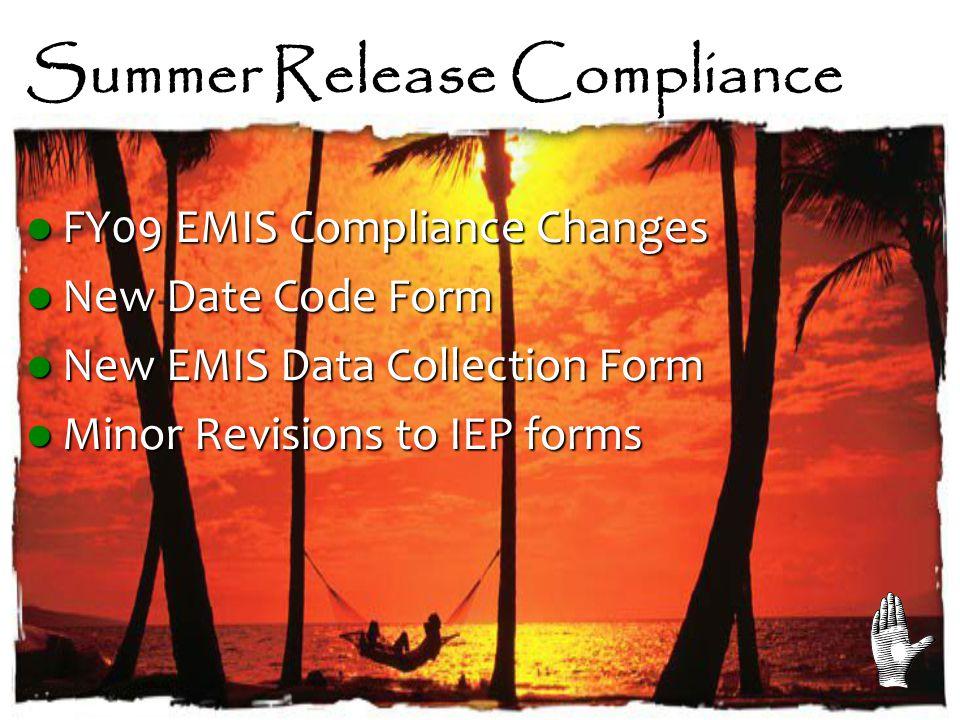 Summer Release Compliance FY09 EMIS Compliance Changes FY09 EMIS Compliance Changes New Date Code Form New Date Code Form New EMIS Data Collection Form New EMIS Data Collection Form Minor Revisions to IEP forms Minor Revisions to IEP forms